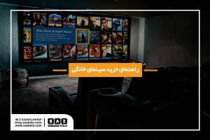 راهنمای انتخاب سینمای خانگی
